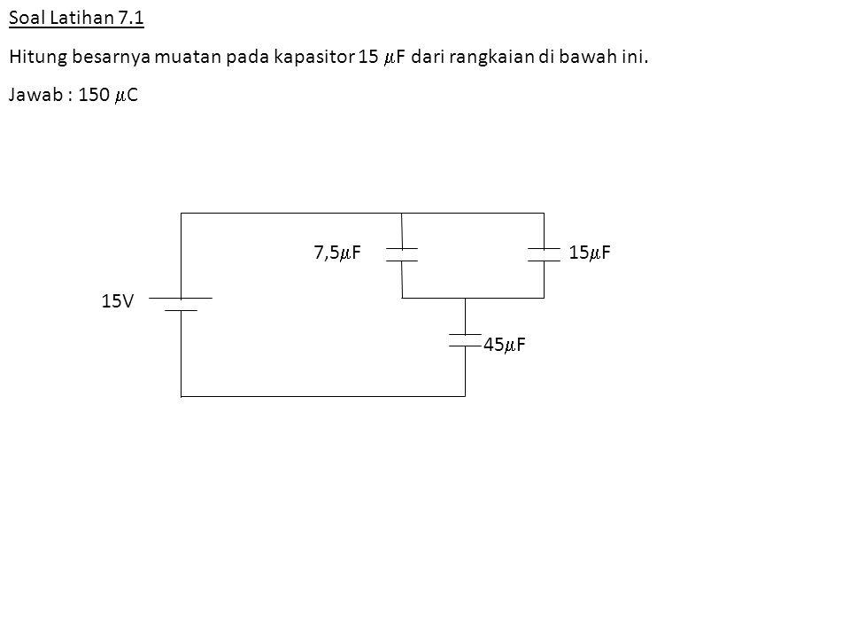 Soal Latihan 7.1 Hitung besarnya muatan pada kapasitor 15 F dari rangkaian di bawah ini. Jawab : 150 C.