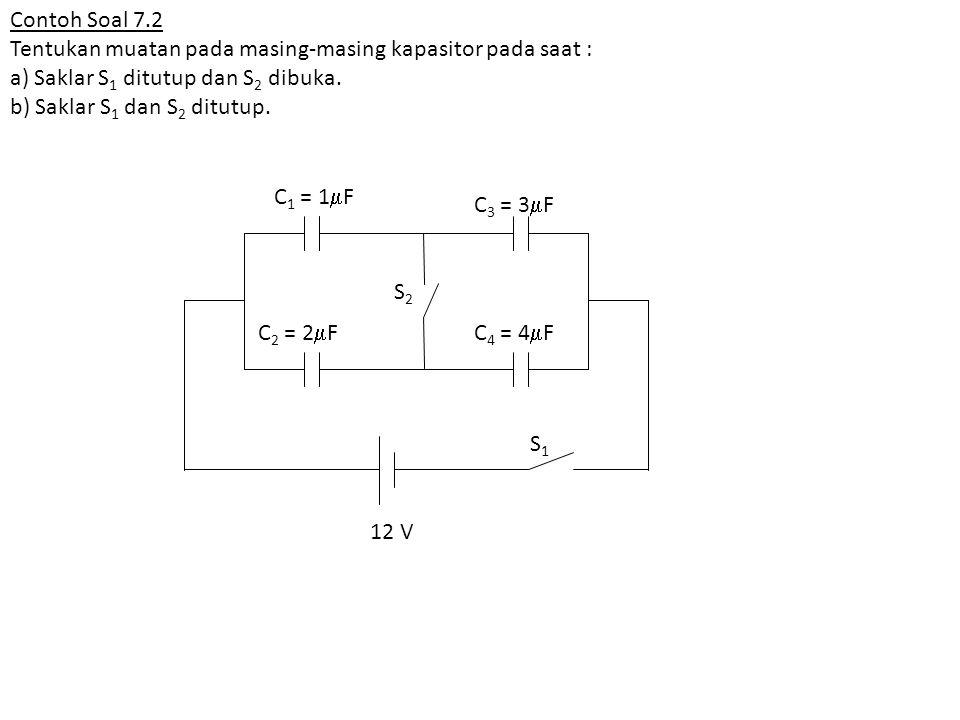 Contoh Soal 7.2 Tentukan muatan pada masing-masing kapasitor pada saat : a) Saklar S1 ditutup dan S2 dibuka.