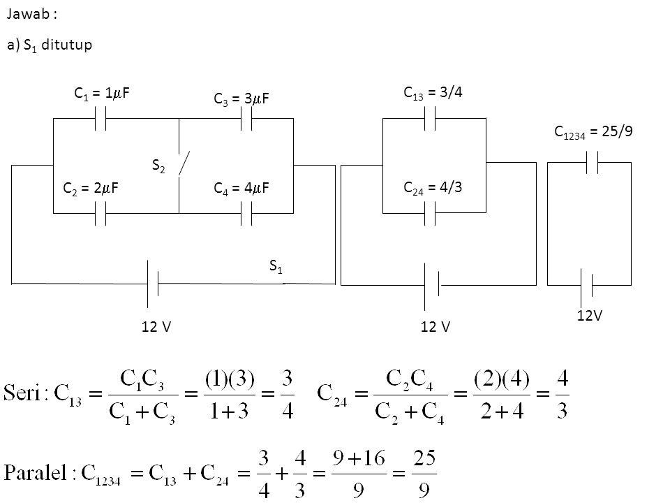Jawab : a) S1 ditutup. C1 = 1F. C2 = 2F. C3 = 3F. C4 = 4F. S1. S2. 12 V. C13 = 3/4. C24 = 4/3.
