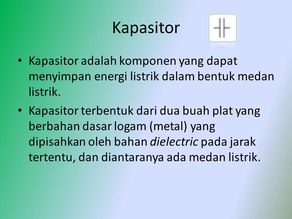 Kapasitor Kapasitor adalah komponen yang dapat menyimpan energi listrik dalam bentuk medan listrik.