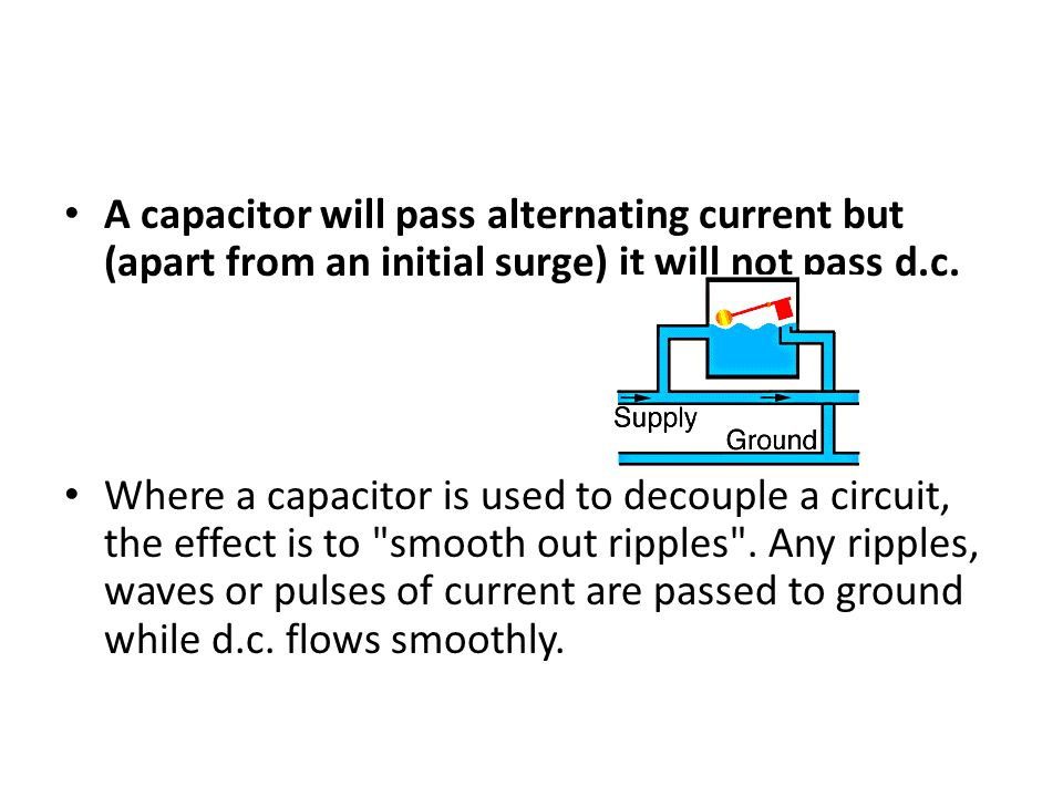 A capacitor will pass alternating current but (apart from an initial surge) it will not pass d.c.