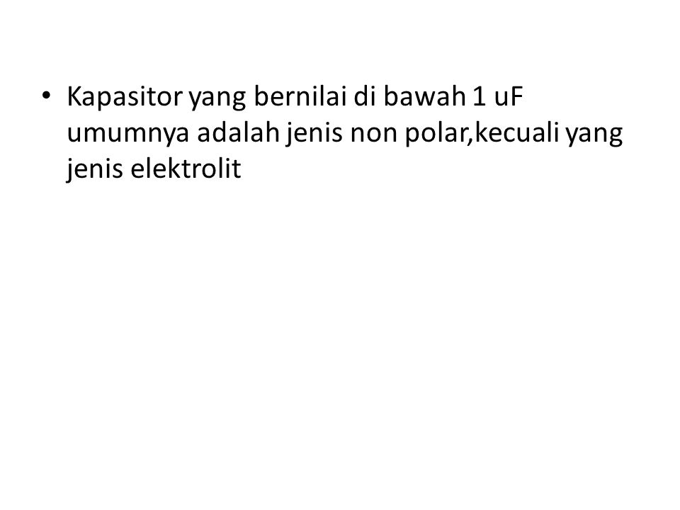 Kapasitor yang bernilai di bawah 1 uF umumnya adalah jenis non polar,kecuali yang jenis elektrolit