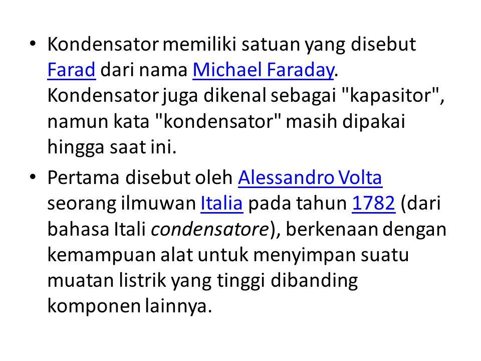 Kondensator memiliki satuan yang disebut Farad dari nama Michael Faraday. Kondensator juga dikenal sebagai kapasitor , namun kata kondensator masih dipakai hingga saat ini.