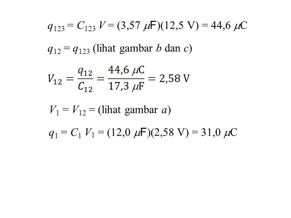 q123 = C123 V = (3,57 F)(12,5 V) = 44,6 C q12 = q123 (lihat gambar b dan c) V1 = V12 = (lihat gambar a)
