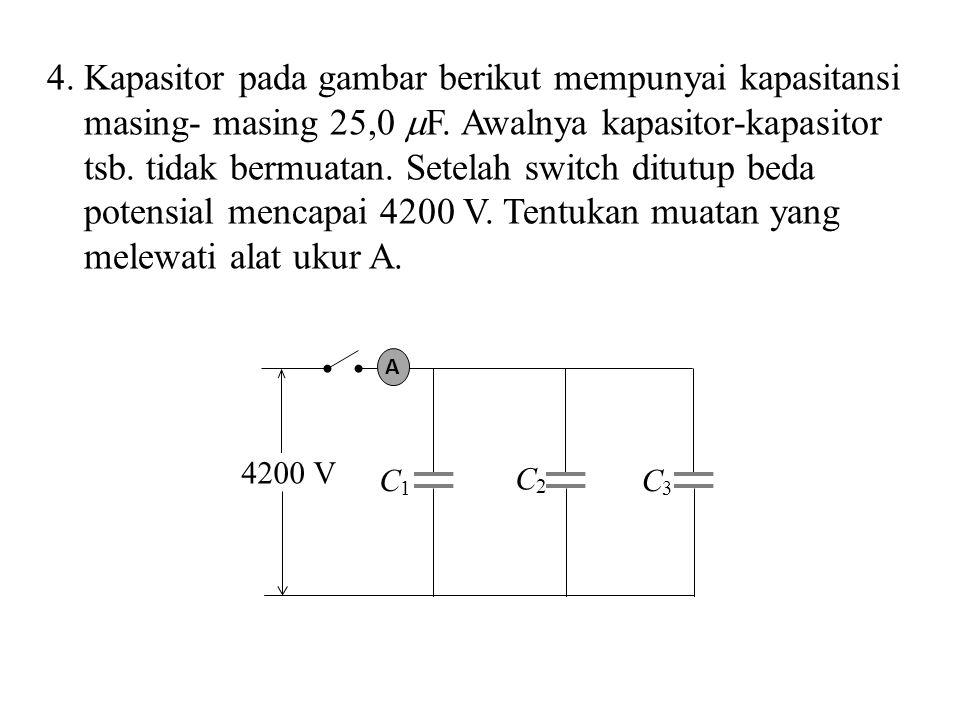 4. Kapasitor pada gambar berikut mempunyai kapasitansi masing- masing 25,0 F. Awalnya kapasitor-kapasitor tsb. tidak bermuatan. Setelah switch ditutup beda potensial mencapai 4200 V. Tentukan muatan yang melewati alat ukur A.