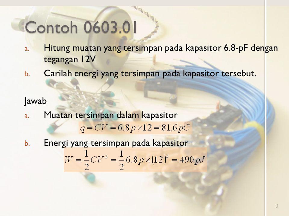 Contoh 0603.01 Hitung muatan yang tersimpan pada kapasitor 6.8-pF dengan tegangan 12V. Carilah energi yang tersimpan pada kapasitor tersebut.
