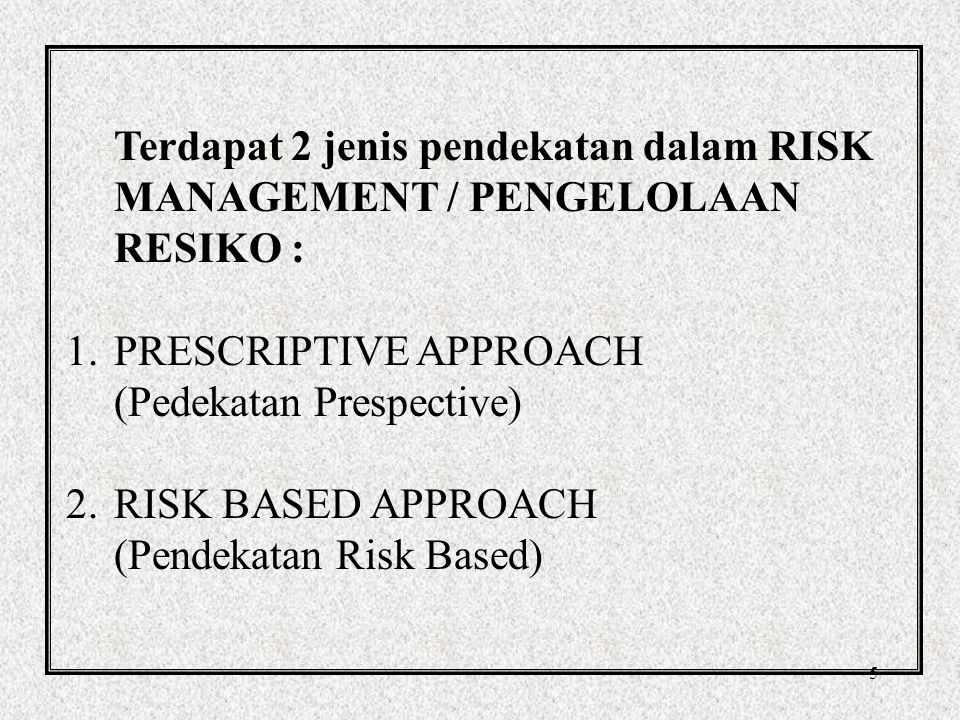 Terdapat 2 jenis pendekatan dalam RISK MANAGEMENT / PENGELOLAAN RESIKO :