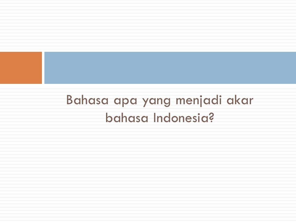Bahasa apa yang menjadi akar bahasa Indonesia