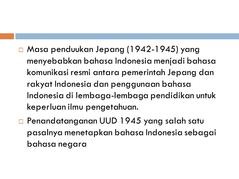 Masa penduukan Jepang (1942-1945) yang menyebabkan bahasa Indonesia menjadi bahasa komunikasi resmi antara pemerintah Jepang dan rakyat Indonesia dan penggunaan bahasa Indonesia di lembaga-lembaga pendidikan untuk keperluan ilmu pengetahuan.