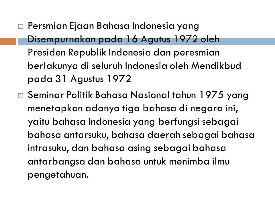 Persmian Ejaan Bahasa Indonesia yang Disempurnakan pada 16 Agutus 1972 oleh Presiden Republik Indonesia dan peresmian berlakunya di seluruh Indonesia oleh Mendikbud pada 31 Agustus 1972