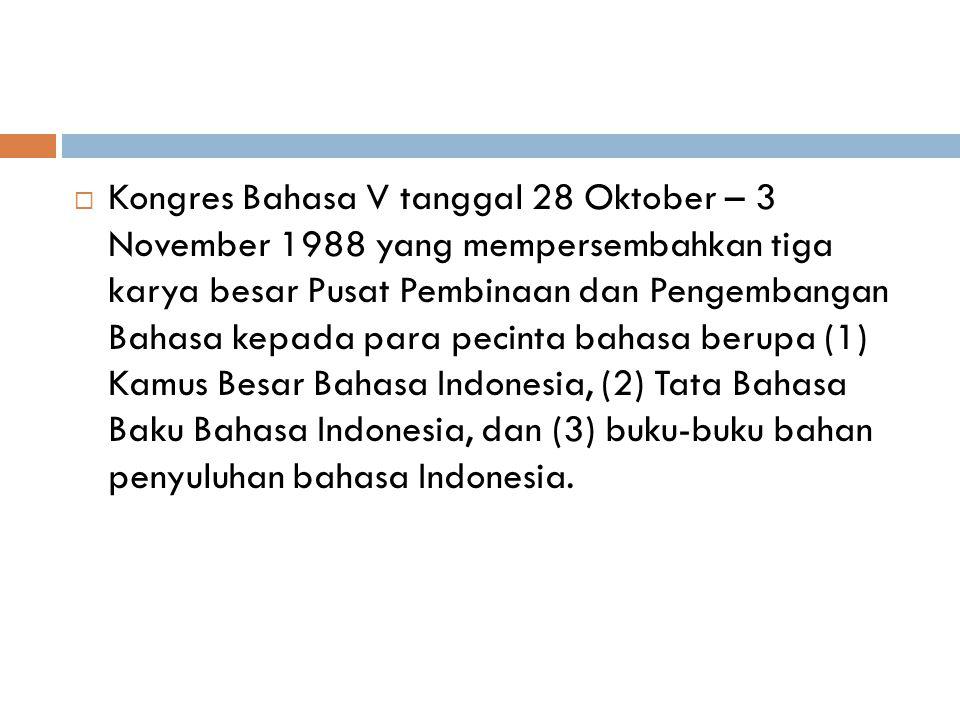 Kongres Bahasa V tanggal 28 Oktober – 3 November 1988 yang mempersembahkan tiga karya besar Pusat Pembinaan dan Pengembangan Bahasa kepada para pecinta bahasa berupa (1) Kamus Besar Bahasa Indonesia, (2) Tata Bahasa Baku Bahasa Indonesia, dan (3) buku-buku bahan penyuluhan bahasa Indonesia.