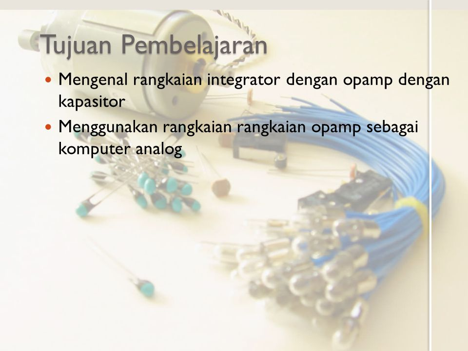 Tujuan Pembelajaran Mengenal rangkaian integrator dengan opamp dengan kapasitor.