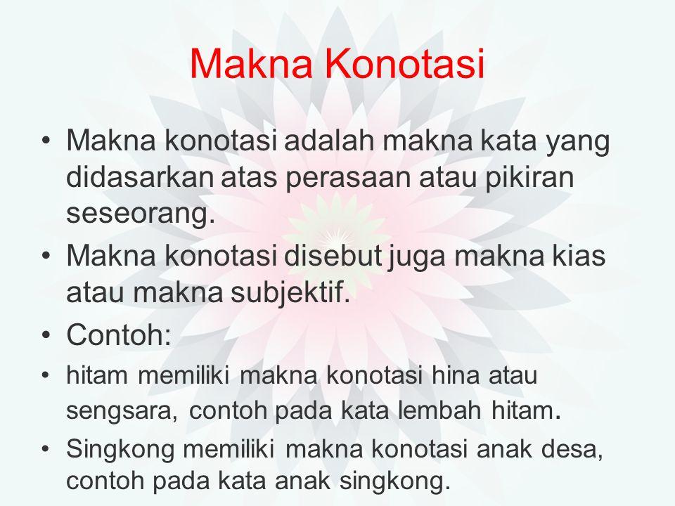 Makna Konotasi Makna konotasi adalah makna kata yang didasarkan atas perasaan atau pikiran seseorang.