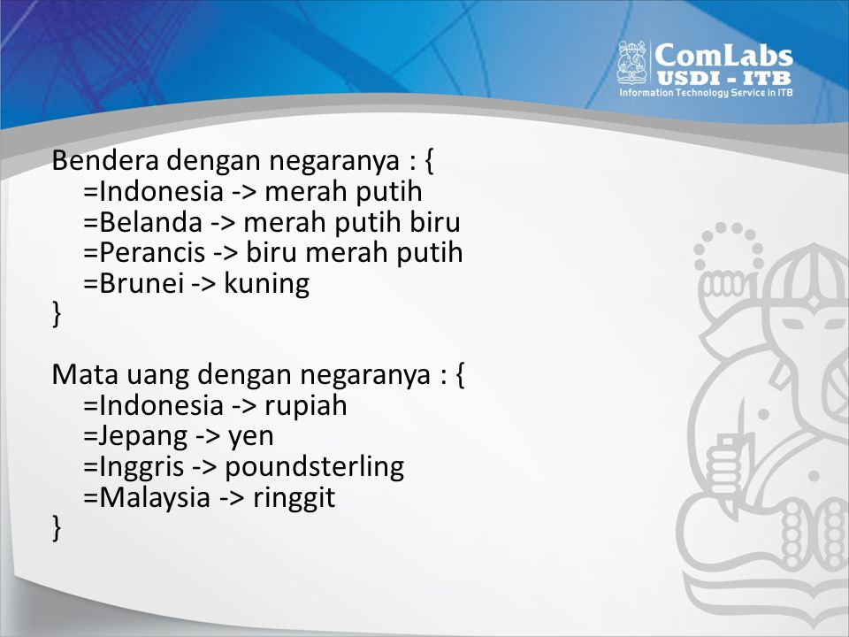 Bendera dengan negaranya : { =Indonesia -> merah putih =Belanda -> merah putih biru =Perancis -> biru merah putih =Brunei -> kuning } Mata uang dengan negaranya : { =Indonesia -> rupiah =Jepang -> yen =Inggris -> poundsterling =Malaysia -> ringgit