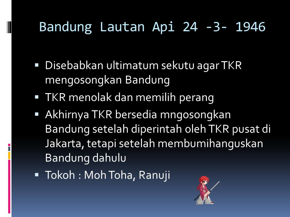 Bandung Lautan Api 24 -3- 1946 Disebabkan ultimatum sekutu agar TKR mengosongkan Bandung. TKR menolak dan memilih perang.