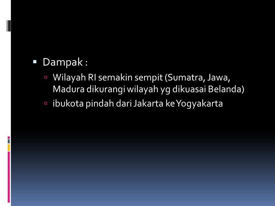 Dampak : Wilayah RI semakin sempit (Sumatra, Jawa, Madura dikurangi wilayah yg dikuasai Belanda) ibukota pindah dari Jakarta ke Yogyakarta.