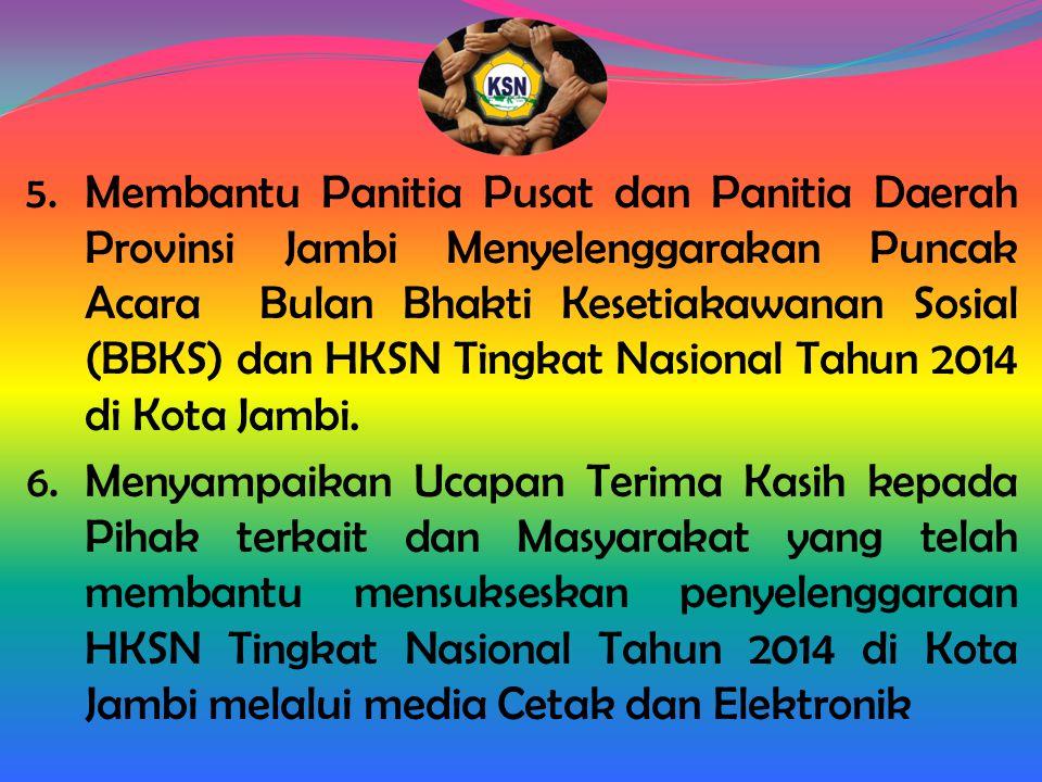 Membantu Panitia Pusat dan Panitia Daerah Provinsi Jambi Menyelenggarakan Puncak Acara Bulan Bhakti Kesetiakawanan Sosial (BBKS) dan HKSN Tingkat Nasional Tahun 2014 di Kota Jambi.
