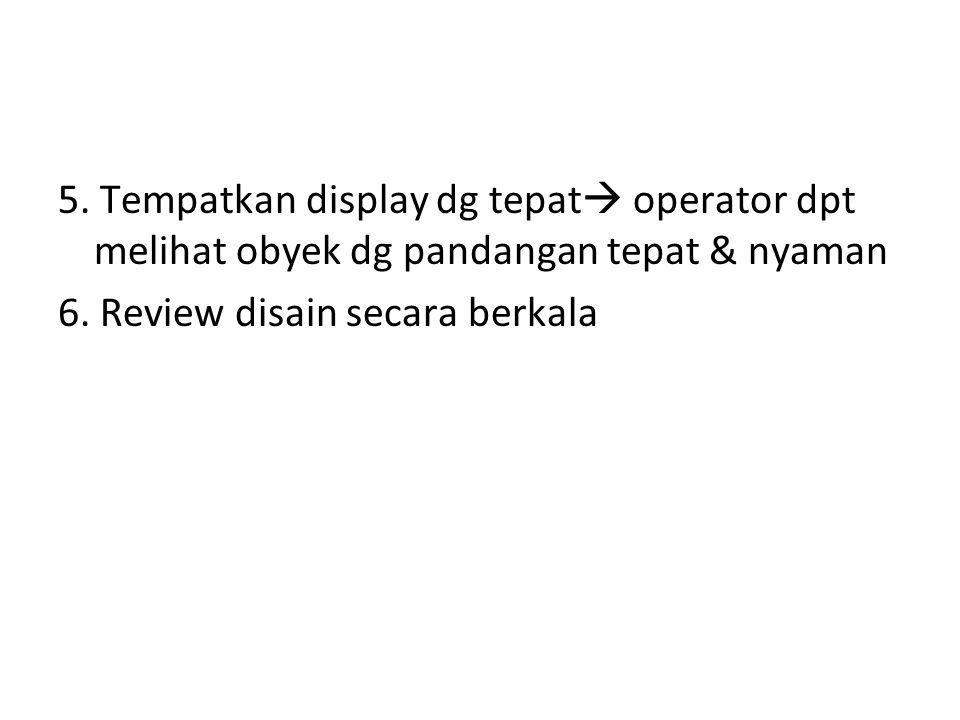 5. Tempatkan display dg tepat operator dpt melihat obyek dg pandangan tepat & nyaman 6.