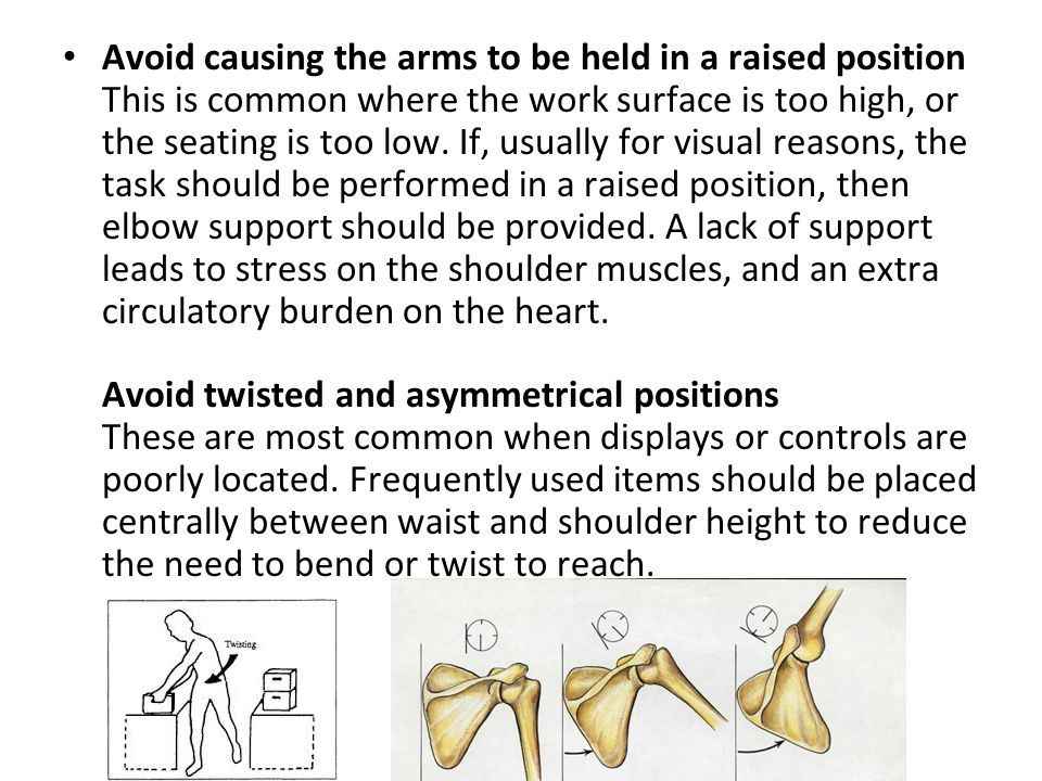 Avoid causing the arms to be held in a raised position This is common where the work surface is too high, or the seating is too low.