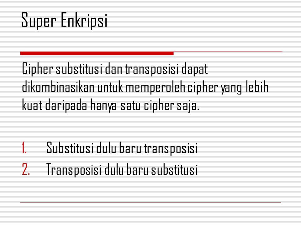 Super Enkripsi Cipher substitusi dan transposisi dapat dikombinasikan untuk memperoleh cipher yang lebih kuat daripada hanya satu cipher saja.
