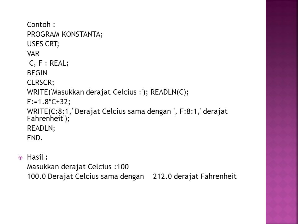 Contoh : PROGRAM KONSTANTA; USES CRT; VAR. C, F : REAL; BEGIN. CLRSCR; WRITE( Masukkan derajat Celcius : ); READLN(C);