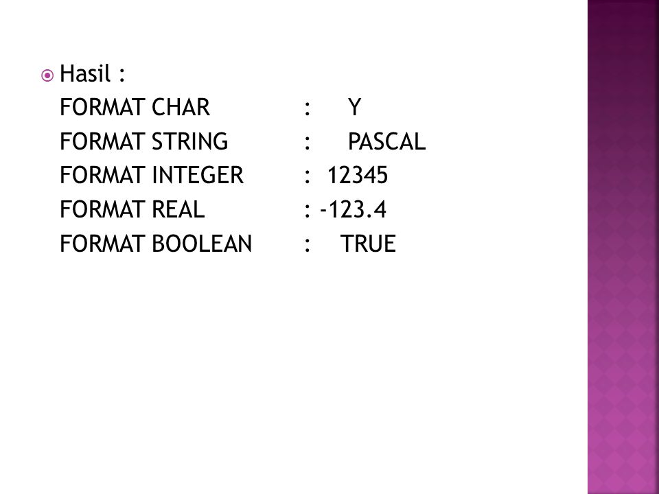 Hasil : FORMAT CHAR : Y. FORMAT STRING : PASCAL. FORMAT INTEGER : 12345. FORMAT REAL : -123.4.