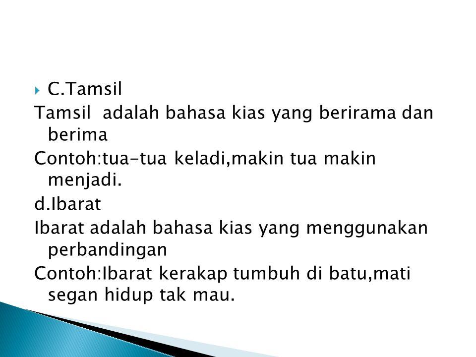 C.Tamsil Tamsil adalah bahasa kias yang berirama dan berima. Contoh:tua-tua keladi,makin tua makin menjadi.