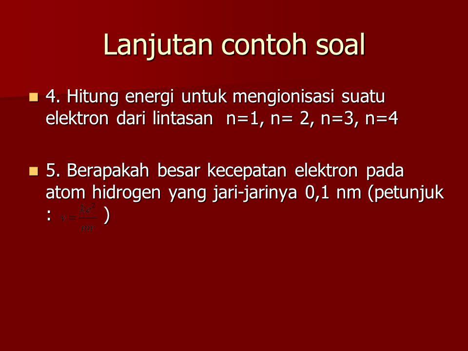 Lanjutan contoh soal 4. Hitung energi untuk mengionisasi suatu elektron dari lintasan n=1, n= 2, n=3, n=4.