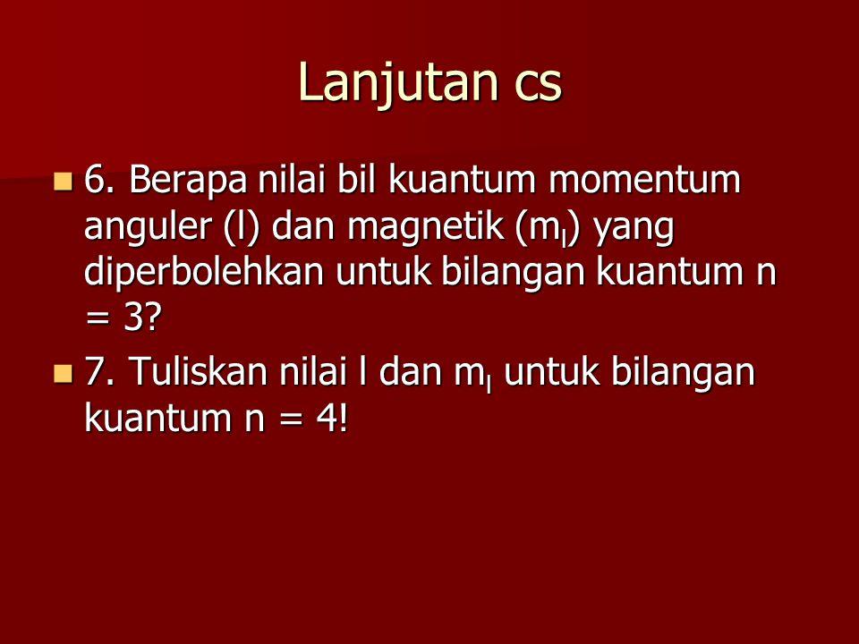 Lanjutan cs 6. Berapa nilai bil kuantum momentum anguler (l) dan magnetik (ml) yang diperbolehkan untuk bilangan kuantum n = 3