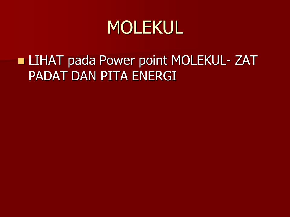 MOLEKUL LIHAT pada Power point MOLEKUL- ZAT PADAT DAN PITA ENERGI