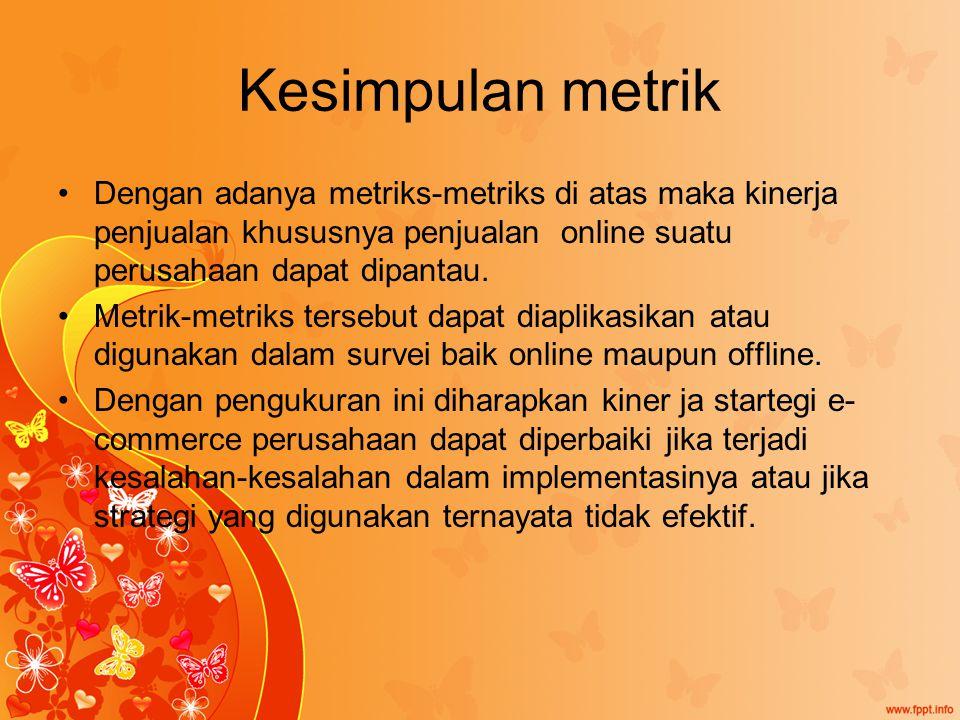 Kesimpulan metrik Dengan adanya metriks-metriks di atas maka kinerja penjualan khususnya penjualan online suatu perusahaan dapat dipantau.