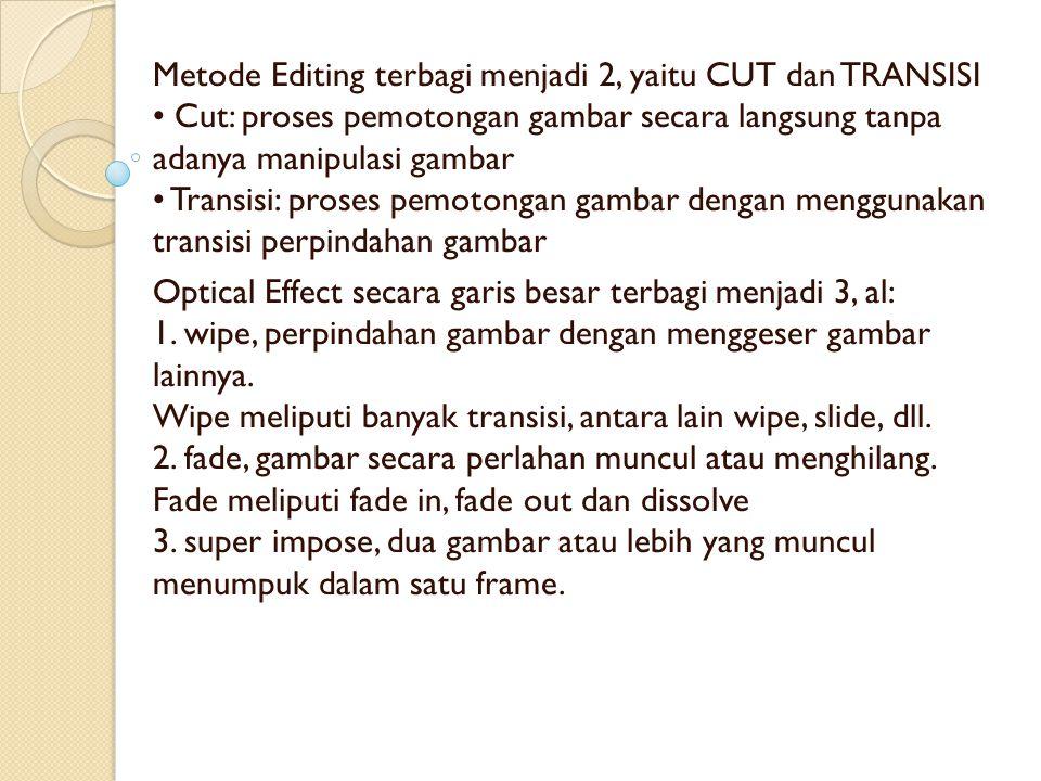 Metode Editing terbagi menjadi 2, yaitu CUT dan TRANSISI • Cut: proses pemotongan gambar secara langsung tanpa adanya manipulasi gambar • Transisi: proses pemotongan gambar dengan menggunakan transisi perpindahan gambar