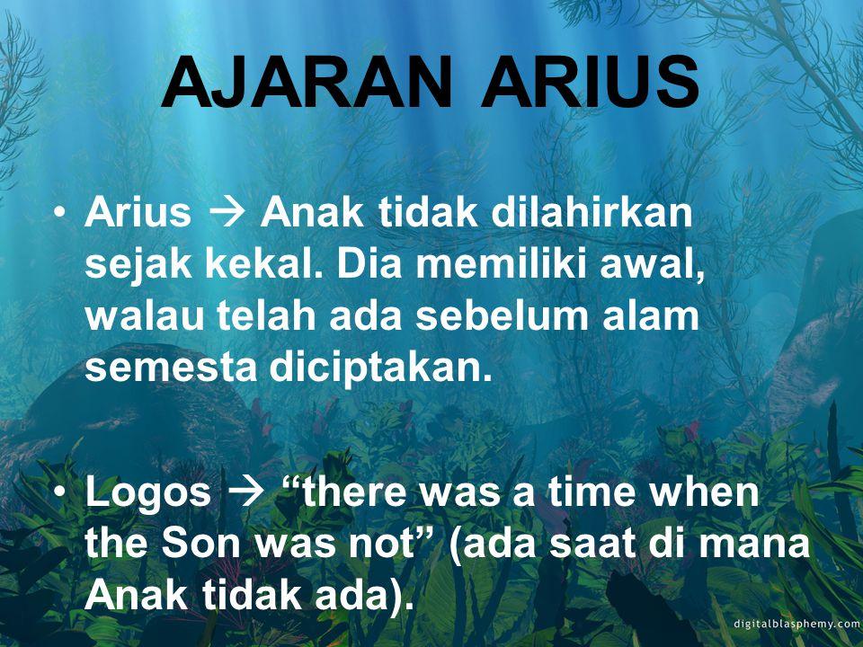 AJARAN ARIUS Arius  Anak tidak dilahirkan sejak kekal. Dia memiliki awal, walau telah ada sebelum alam semesta diciptakan.