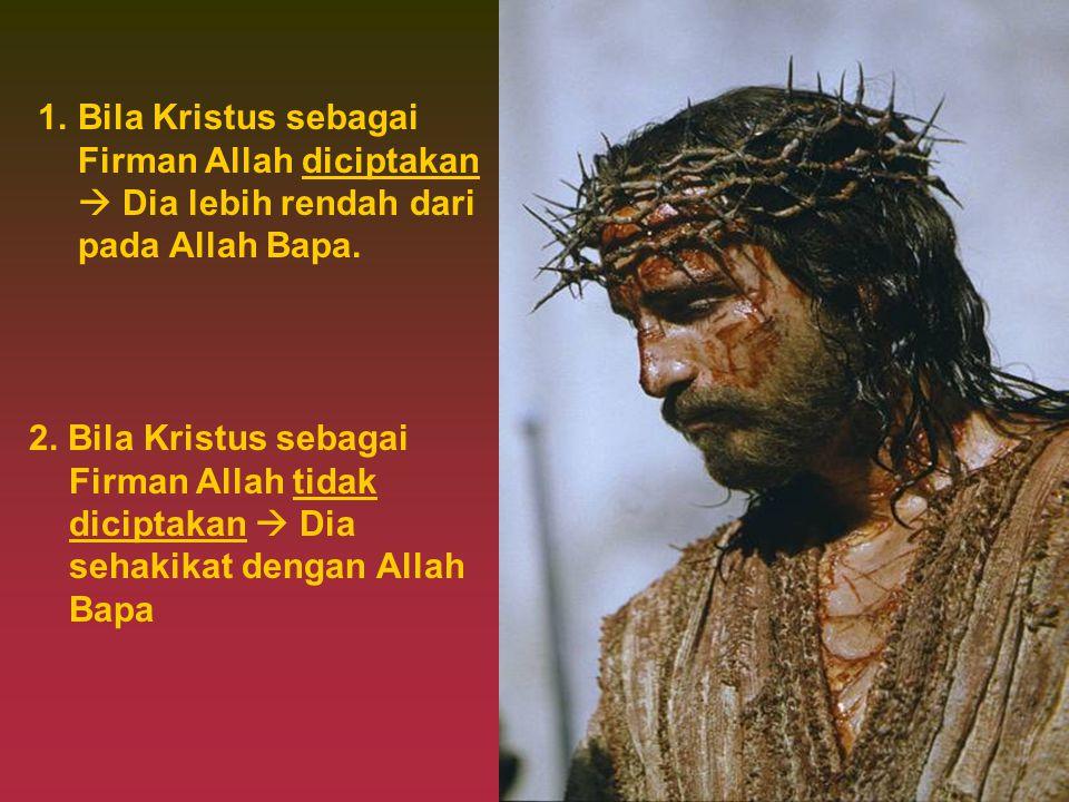 Bila Kristus sebagai Firman Allah diciptakan  Dia lebih rendah dari pada Allah Bapa.