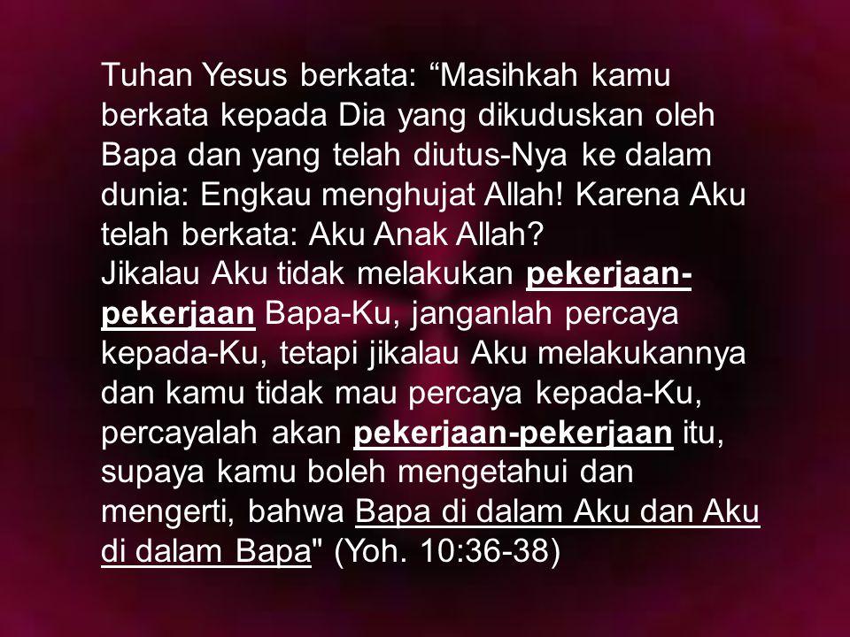 Tuhan Yesus berkata: Masihkah kamu berkata kepada Dia yang dikuduskan oleh Bapa dan yang telah diutus-Nya ke dalam dunia: Engkau menghujat Allah! Karena Aku telah berkata: Aku Anak Allah