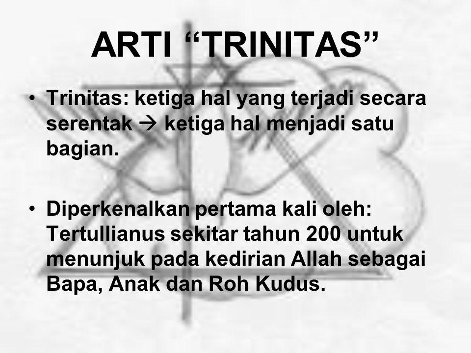ARTI TRINITAS Trinitas: ketiga hal yang terjadi secara serentak  ketiga hal menjadi satu bagian.