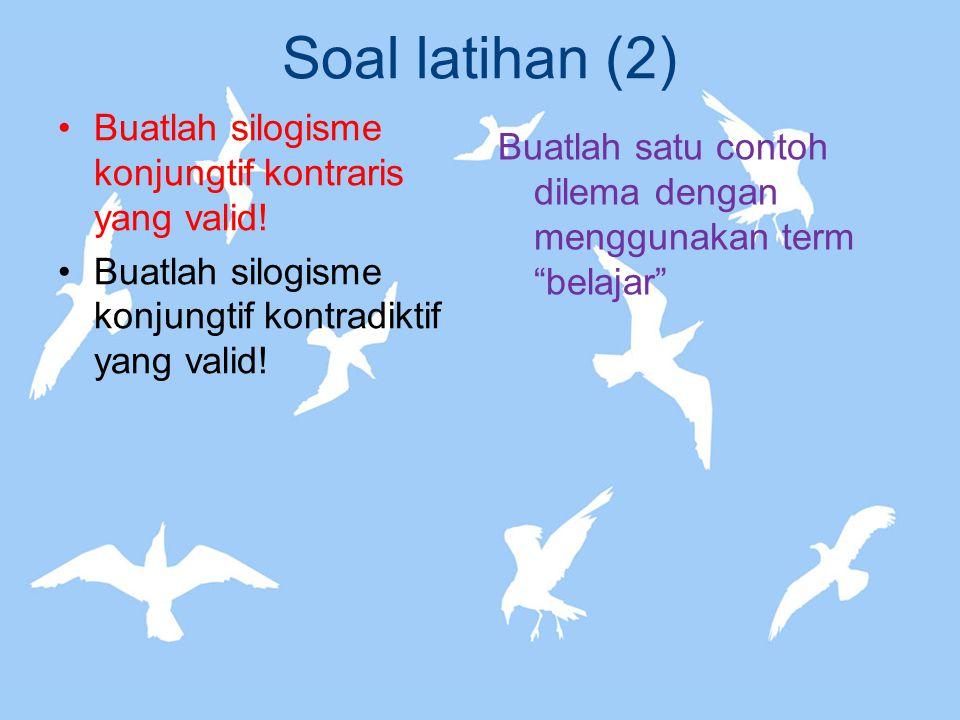 Soal latihan (2) Buatlah silogisme konjungtif kontraris yang valid!