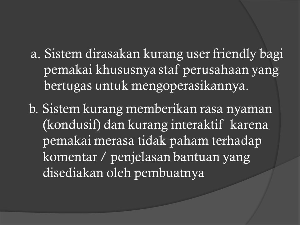 a. Sistem dirasakan kurang user friendly bagi