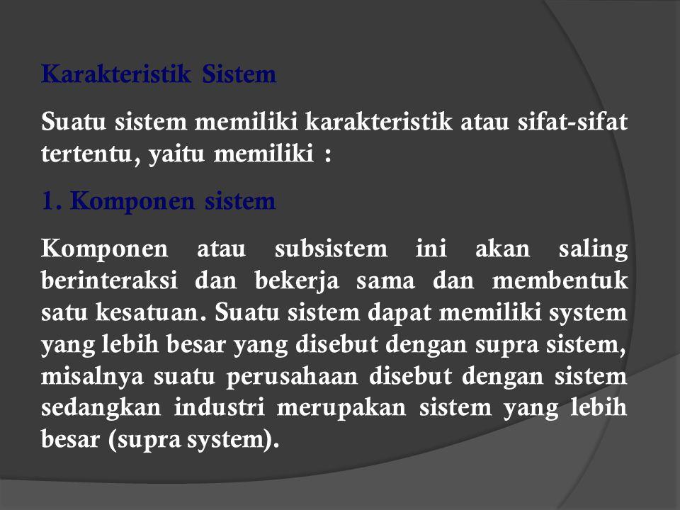 Karakteristik Sistem Suatu sistem memiliki karakteristik atau sifat-sifat tertentu, yaitu memiliki :