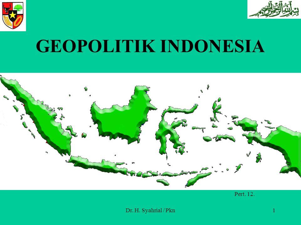 GEOPOLITIK INDONESIA Pert. 12 Pert. 12. Dr. H. Syahrial / Pkn