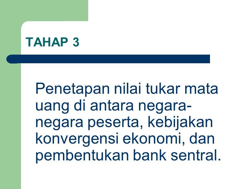 TAHAP 3 Penetapan nilai tukar mata uang di antara negara-negara peserta, kebijakan konvergensi ekonomi, dan pembentukan bank sentral.