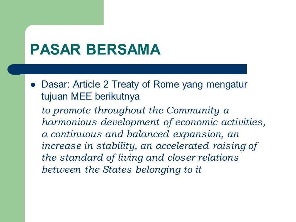PASAR BERSAMA Dasar: Article 2 Treaty of Rome yang mengatur tujuan MEE berikutnya.