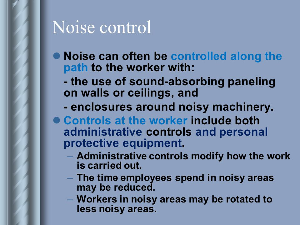 Noise control Noise can often be controlled along the path to the worker with: - the use of sound-absorbing paneling on walls or ceilings, and.
