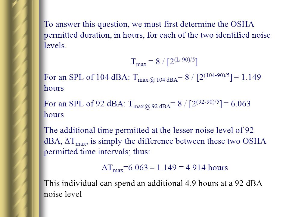 To answer this question, we must first determine the OSHA permitted duration, in hours, for each of the two identified noise levels.