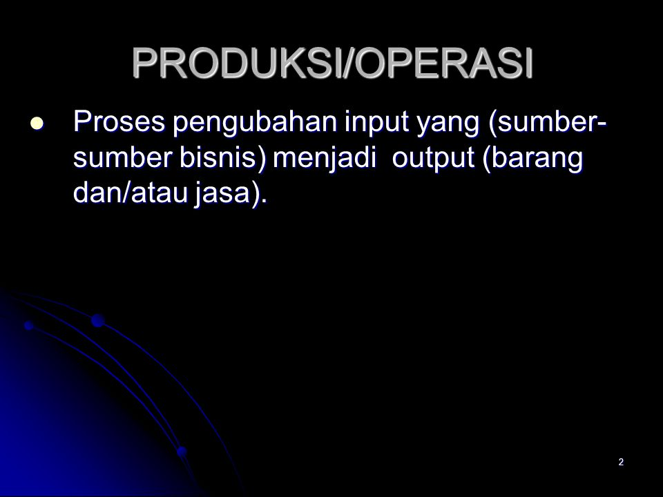 PRODUKSI/OPERASI Proses pengubahan input yang (sumber-sumber bisnis) menjadi output (barang dan/atau jasa).