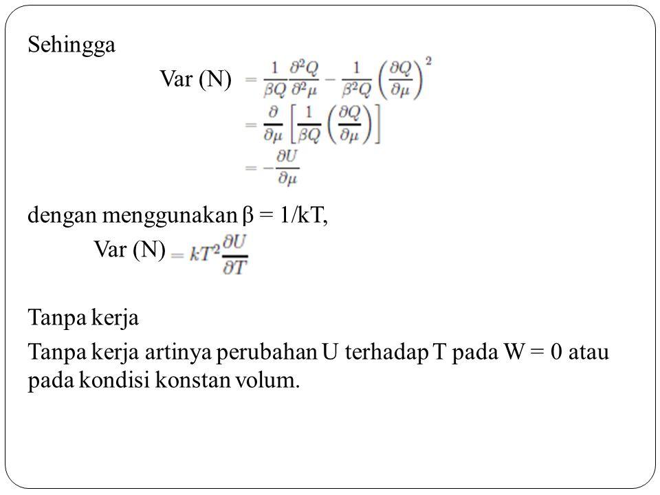 Sehingga Var (N) dengan menggunakan β = 1/kT, Tanpa kerja Tanpa kerja artinya perubahan U terhadap T pada W = 0 atau pada kondisi konstan volum.