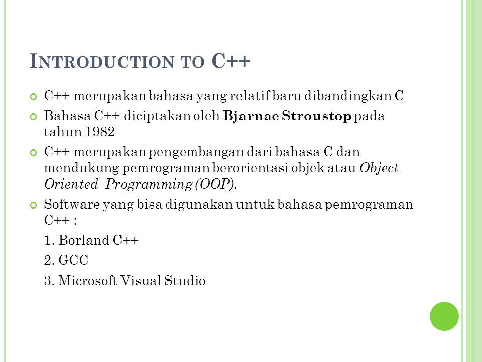 Introduction to C++ C++ merupakan bahasa yang relatif baru dibandingkan C. Bahasa C++ diciptakan oleh Bjarnae Stroustop pada tahun 1982.