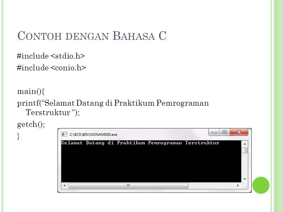 Contoh dengan Bahasa C #include <stdio.h> #include <conio.h> main(){ printf( Selamat Datang di Praktikum Pemrograman Terstruktur ); getch(); }