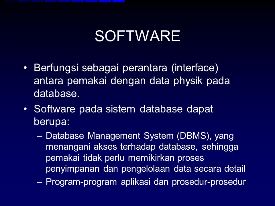 SOFTWARE Berfungsi sebagai perantara (interface) antara pemakai dengan data physik pada database. Software pada sistem database dapat berupa: