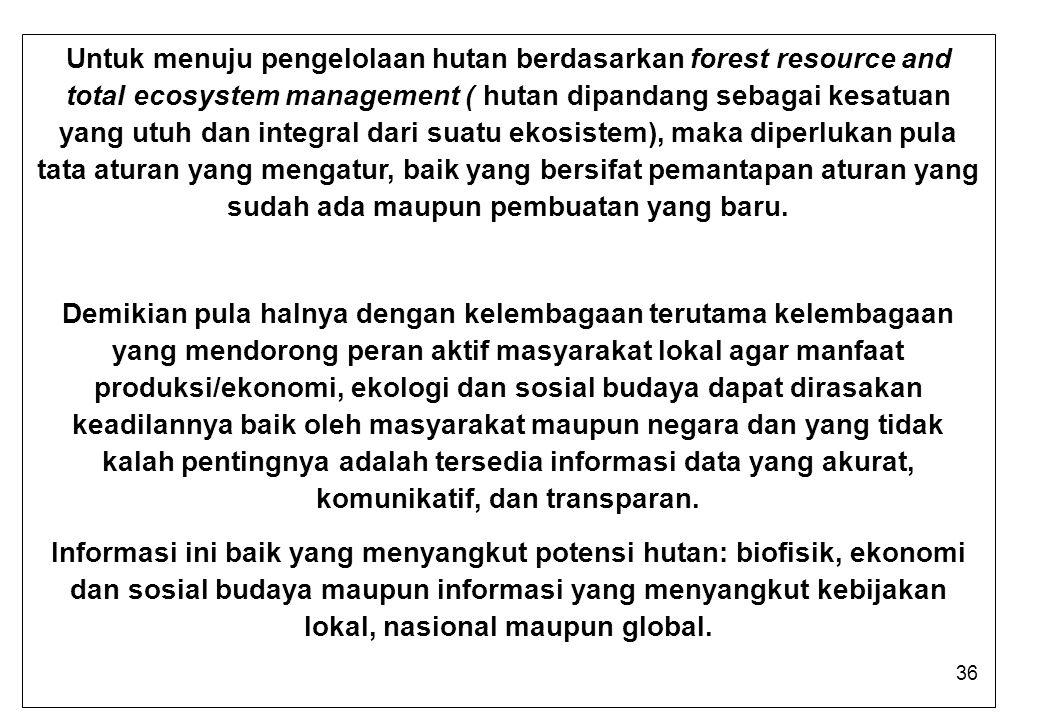 Untuk menuju pengelolaan hutan berdasarkan forest resource and total ecosystem management ( hutan dipandang sebagai kesatuan yang utuh dan integral dari suatu ekosistem), maka diperlukan pula tata aturan yang mengatur, baik yang bersifat pemantapan aturan yang sudah ada maupun pembuatan yang baru.